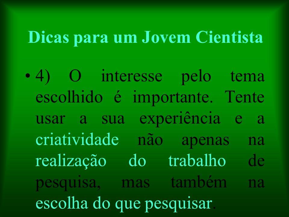 Dicas para um Jovem Cientista 4) O interesse pelo tema escolhido é importante. Tente usar a sua experiência e a criatividade não apenas na realização