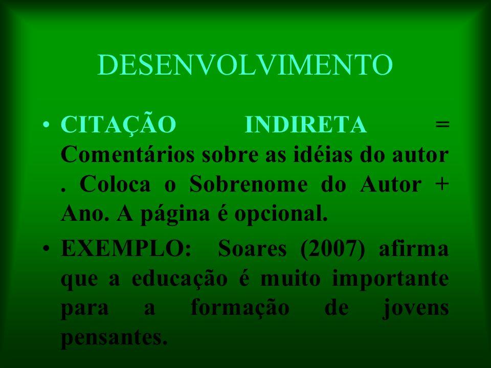 DESENVOLVIMENTO CITAÇÃO INDIRETA = Comentários sobre as idéias do autor. Coloca o Sobrenome do Autor + Ano. A página é opcional. EXEMPLO: Soares (2007