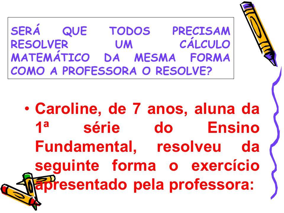 SERÁ QUE TODOS PRECISAM RESOLVER UM CÁLCULO MATEMÁTICO DA MESMA FORMA COMO A PROFESSORA O RESOLVE? Caroline, de 7 anos, aluna da 1ª série do Ensino Fu