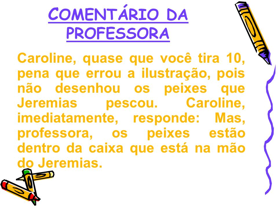 C OMENTÁRIO DA PROFESSORA Caroline, quase que você tira 10, pena que errou a ilustração, pois não desenhou os peixes que Jeremias pescou. Caroline, im