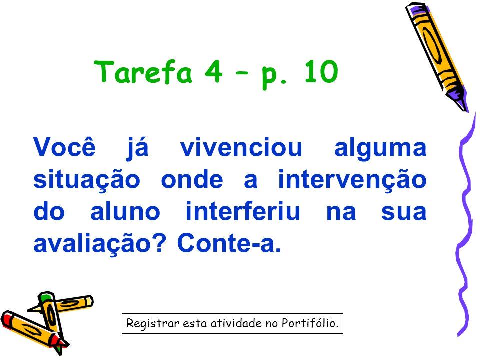 Tarefa 4 – p. 10 Você já vivenciou alguma situação onde a intervenção do aluno interferiu na sua avaliação? Conte-a. Registrar esta atividade no Porti