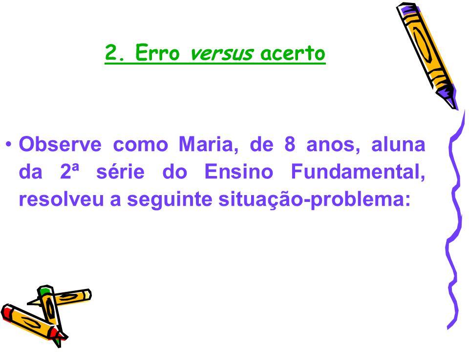 2. Erro versus acerto Observe como Maria, de 8 anos, aluna da 2ª série do Ensino Fundamental, resolveu a seguinte situação-problema: