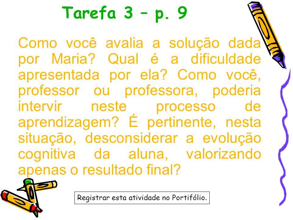 Tarefa 3 – p. 9 Como você avalia a solução dada por Maria? Qual é a dificuldade apresentada por ela? Como você, professor ou professora, poderia inter