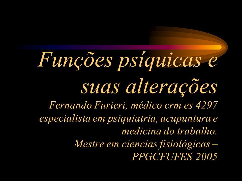 Funções psíquicas e suas alterações Fernando Furieri, médico crm es 4297 especialista em psiquiatria, acupuntura e medicina do trabalho. Mestre em cie