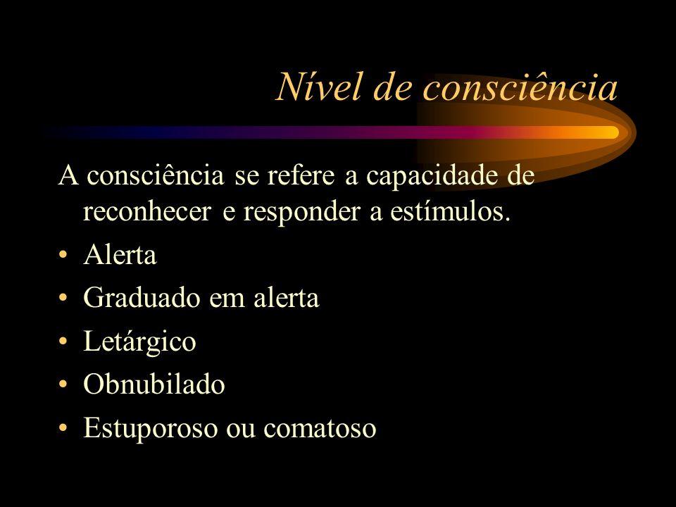 Nível de consciência A consciência se refere a capacidade de reconhecer e responder a estímulos. Alerta Graduado em alerta Letárgico Obnubilado Estupo
