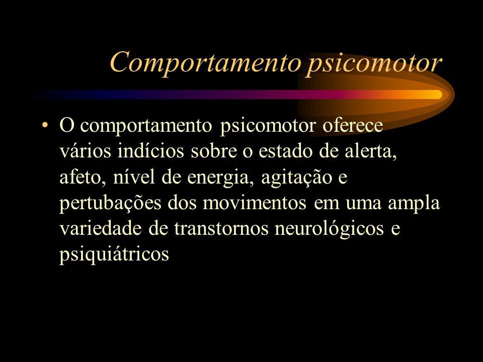 Comportamento psicomotor O comportamento psicomotor oferece vários indícios sobre o estado de alerta, afeto, nível de energia, agitação e pertubações