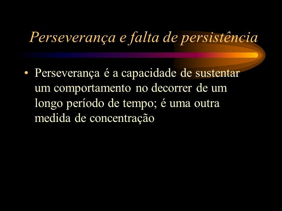Perseverança e falta de persistência Perseverança é a capacidade de sustentar um comportamento no decorrer de um longo período de tempo; é uma outra m