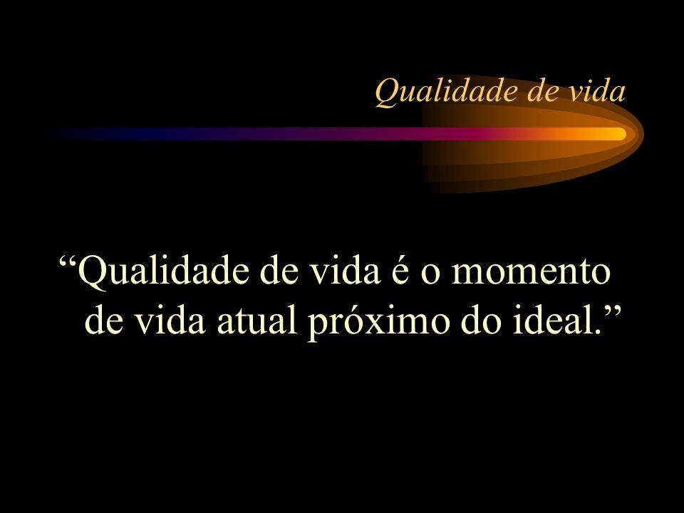 Qualidade de vida Qualidade de vida é o momento de vida atual próximo do ideal.