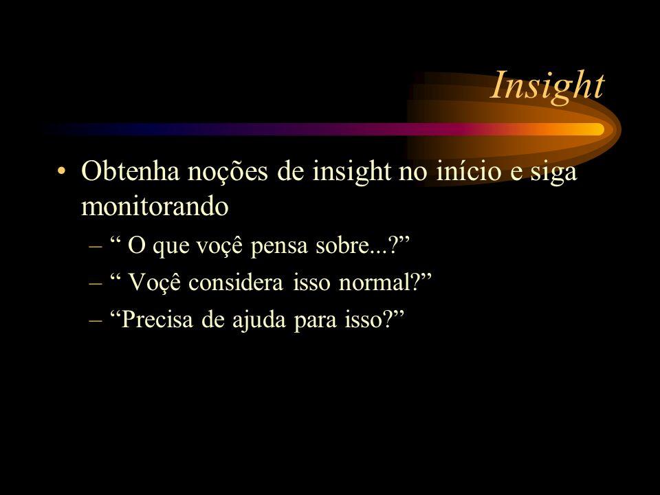Insight Obtenha noções de insight no início e siga monitorando – O que voçê pensa sobre...? – Voçê considera isso normal? –Precisa de ajuda para isso?