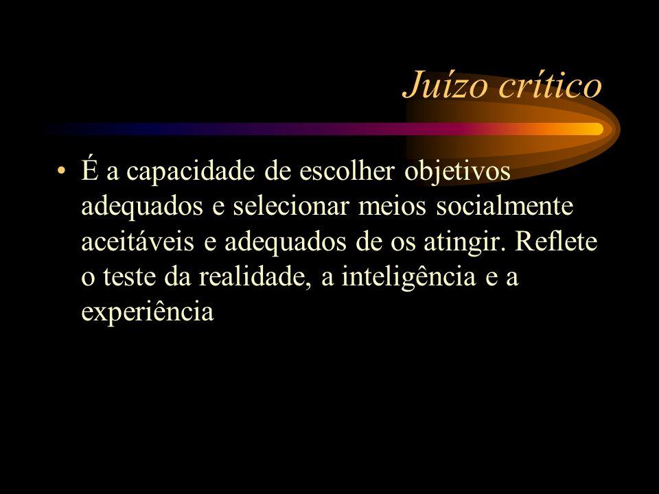 Juízo crítico É a capacidade de escolher objetivos adequados e selecionar meios socialmente aceitáveis e adequados de os atingir. Reflete o teste da r