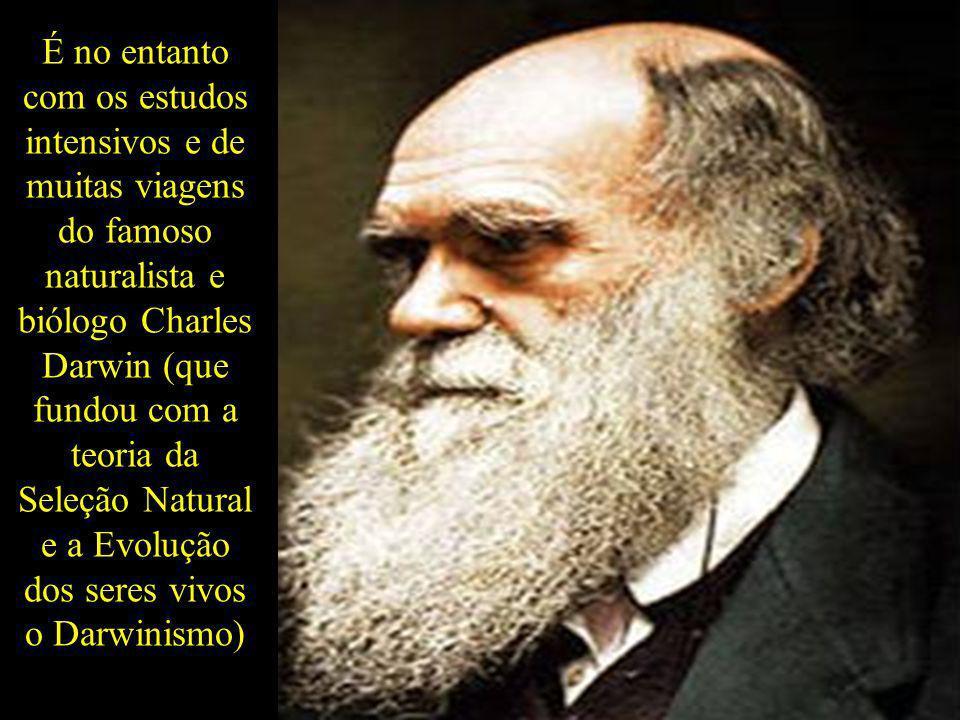É no entanto com os estudos intensivos e de muitas viagens do famoso naturalista e biólogo Charles Darwin (que fundou com a teoria da Seleção Natural