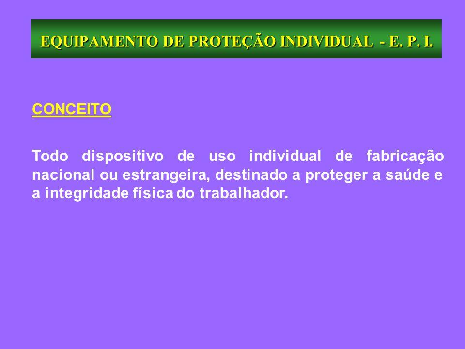 EQUIPAMENTO DE PROTEÇÃO INDIVIDUAL - E. P. I. CONCEITO Todo dispositivo de uso individual de fabricação nacional ou estrangeira, destinado a proteger