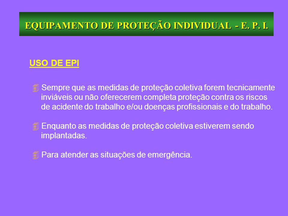 USO DE EPI 4 Sempre que as medidas de proteção coletiva forem tecnicamente inviáveis ou não oferecerem completa proteção contra os riscos de acidente