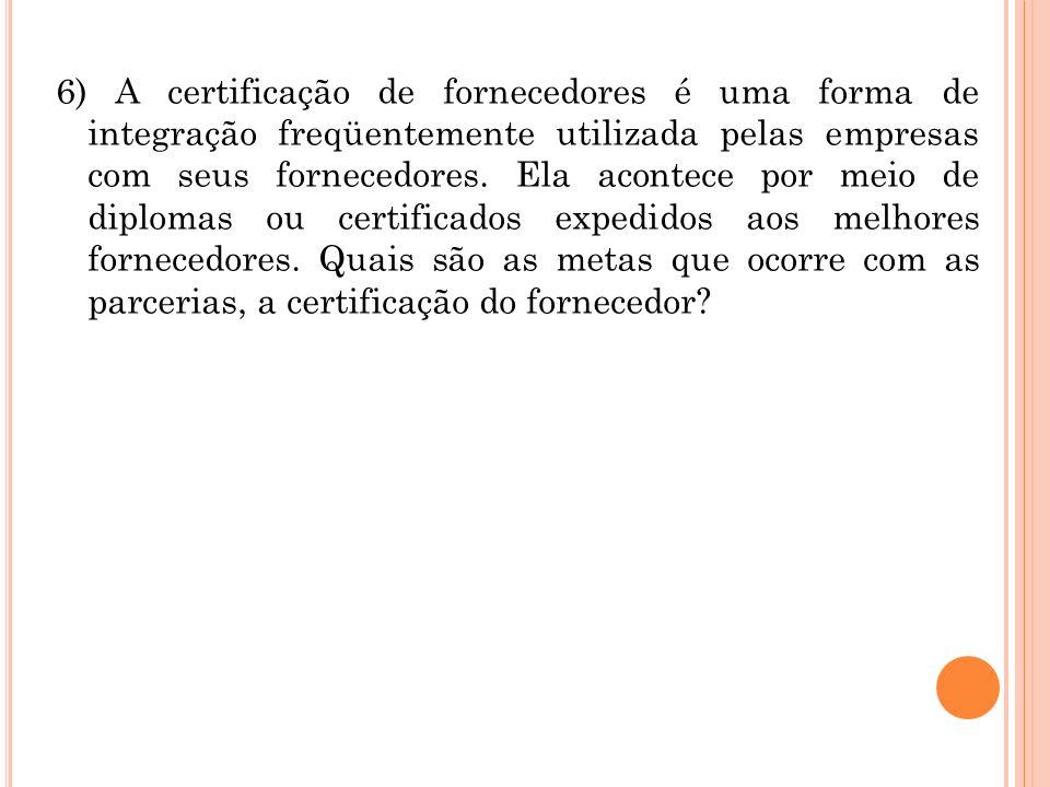 6) A certificação de fornecedores é uma forma de integração freqüentemente utilizada pelas empresas com seus fornecedores. Ela acontece por meio de di
