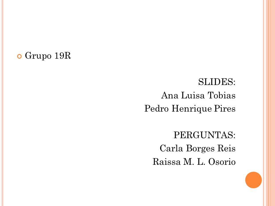 Grupo 19R SLIDES: Ana Luisa Tobias Pedro Henrique Pires PERGUNTAS: Carla Borges Reis Raissa M. L. Osorio