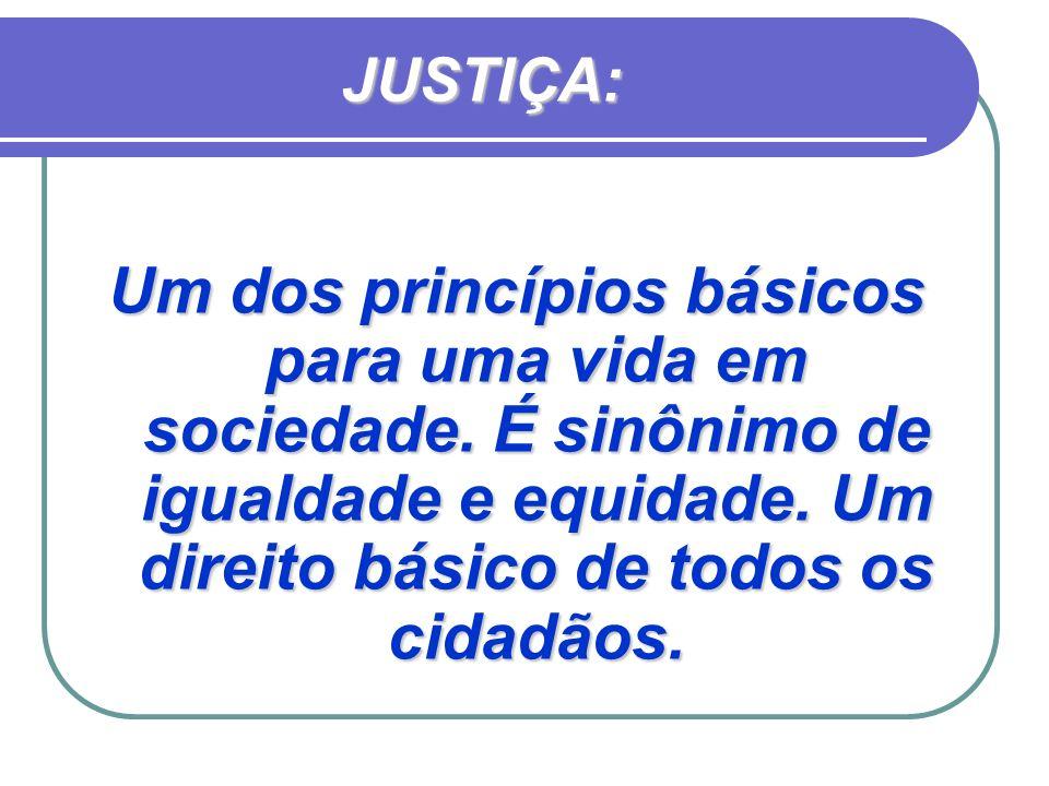 JUSTIÇA: Um dos princípios básicos para uma vida em sociedade. É sinônimo de igualdade e equidade. Um direito básico de todos os cidadãos.