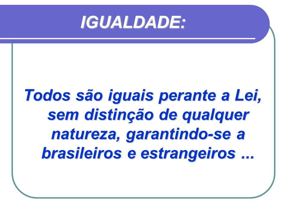 IGUALDADE: Todos são iguais perante a Lei, sem distinção de qualquer natureza, garantindo-se a brasileiros e estrangeiros...