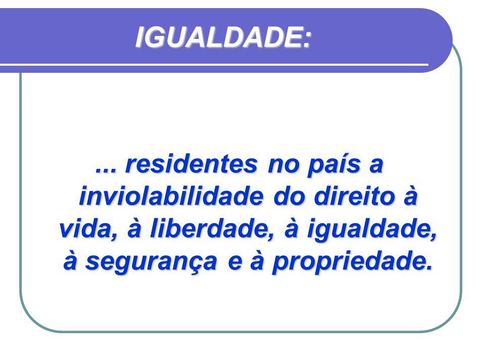 IGUALDADE:... residentes no país a inviolabilidade do direito à vida, à liberdade, à igualdade, à segurança e à propriedade.