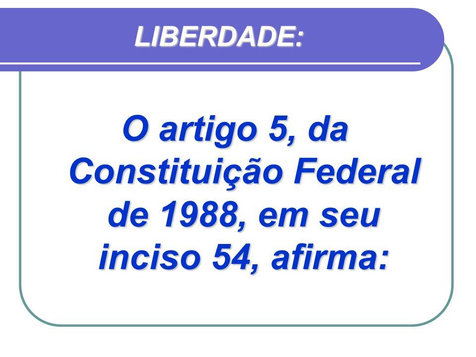 LIBERDADE: O artigo 5, da Constituição Federal de 1988, em seu inciso 54, afirma: