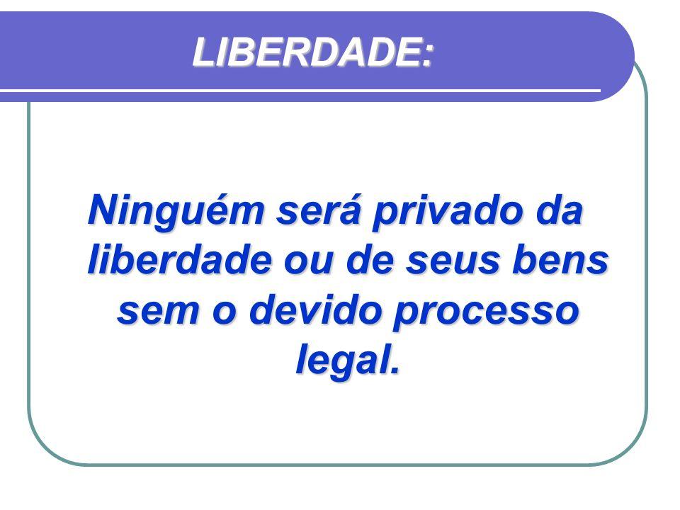 LIBERDADE: Ninguém será privado da liberdade ou de seus bens sem o devido processo legal.