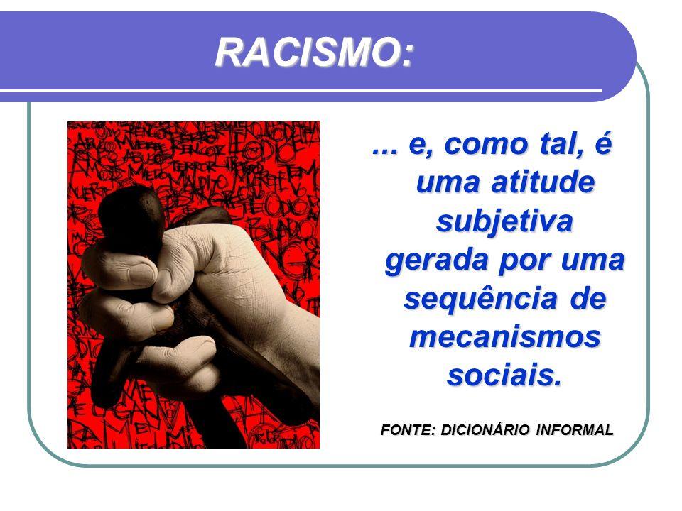 RACISMO:... e, como tal, é uma atitude subjetiva gerada por uma sequência de mecanismos sociais. FONTE: DICIONÁRIO INFORMAL