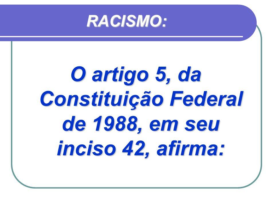 RACISMO: O artigo 5, da Constituição Federal de 1988, em seu inciso 42, afirma: