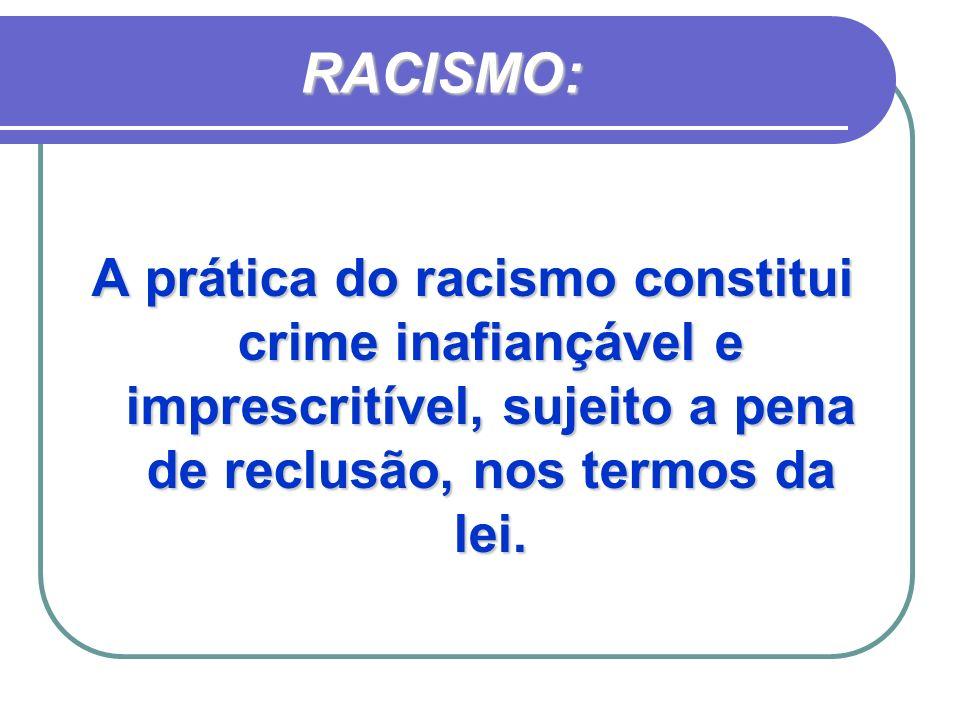 RACISMO: A prática do racismo constitui crime inafiançável e imprescritível, sujeito a pena de reclusão, nos termos da lei.
