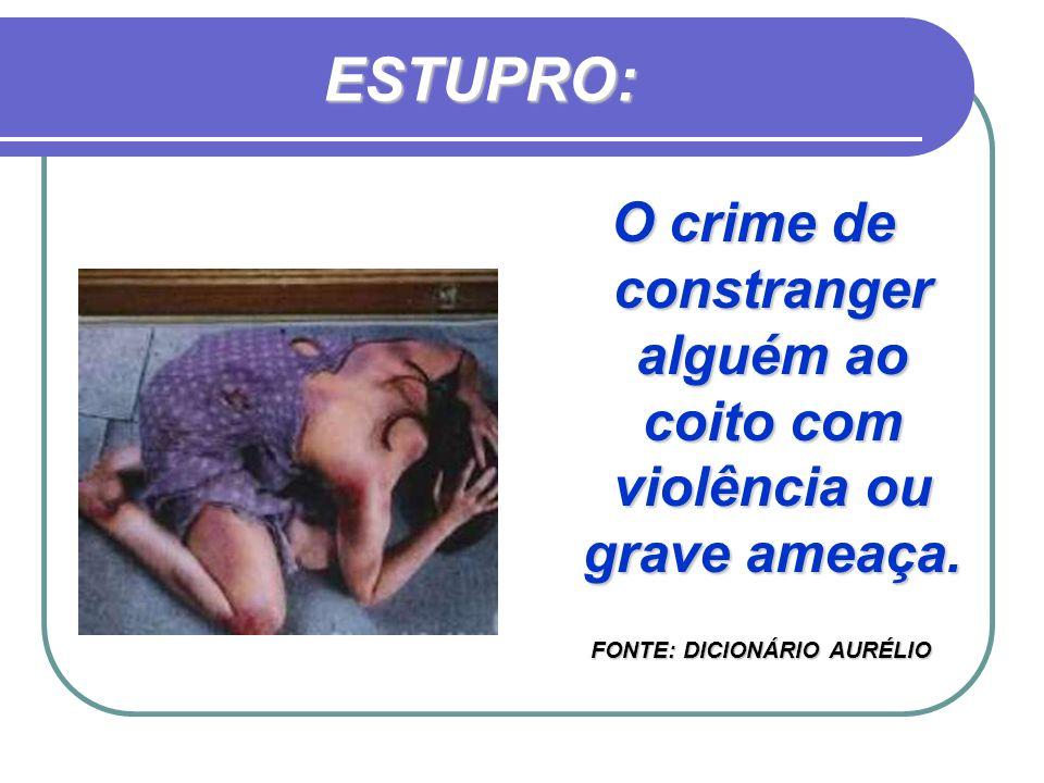 ESTUPRO: O crime de constranger alguém ao coito com violência ou grave ameaça. FONTE: DICIONÁRIO AURÉLIO