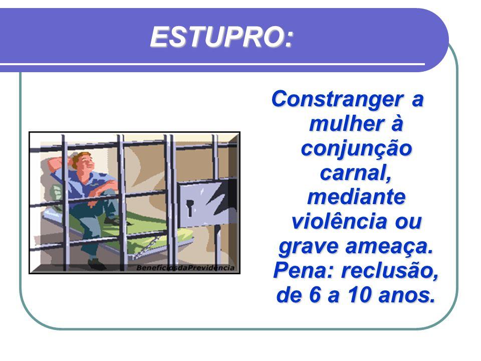 ESTUPRO: Constranger a mulher à conjunção carnal, mediante violência ou grave ameaça. Pena: reclusão, de 6 a 10 anos.