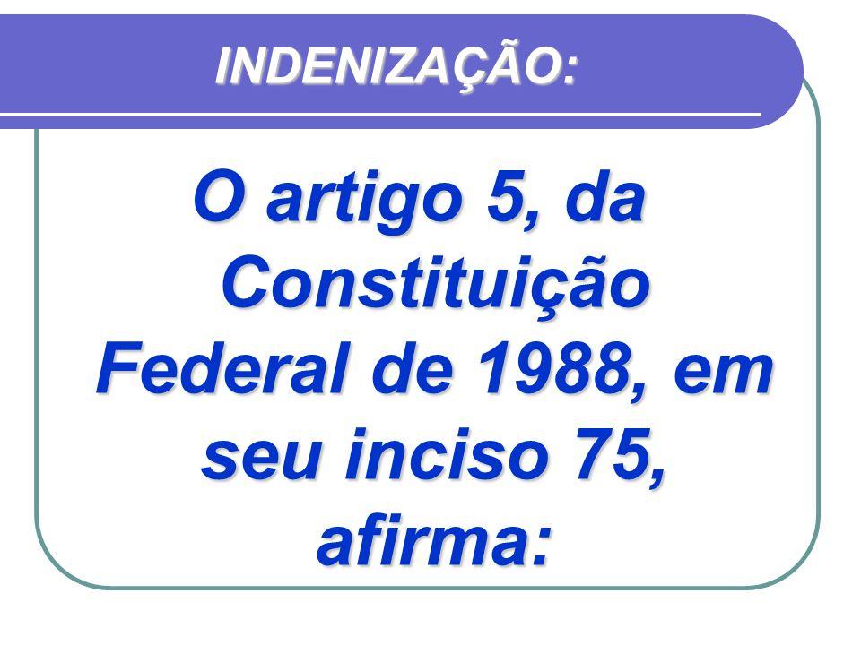 INDENIZAÇÃO: O artigo 5, da Constituição Federal de 1988, em seu inciso 75, afirma:
