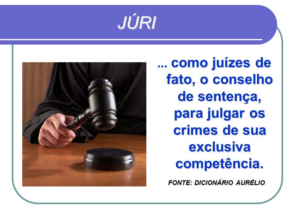 JÚRI... como juízes de fato, o conselho de sentença, para julgar os crimes de sua exclusiva competência. FONTE: DICIONÁRIO AURÉLIO