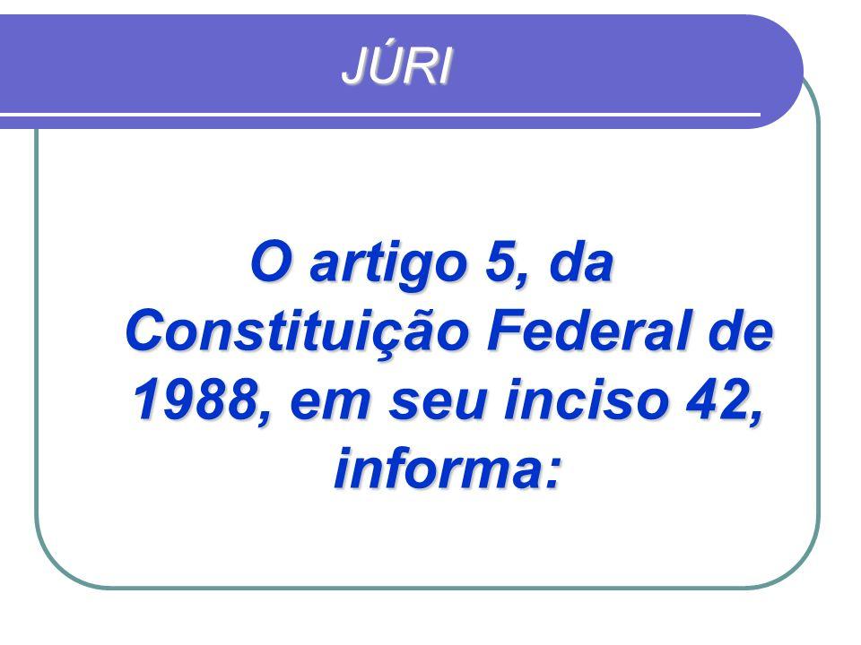 JÚRI O artigo 5, da Constituição Federal de 1988, em seu inciso 42, informa: