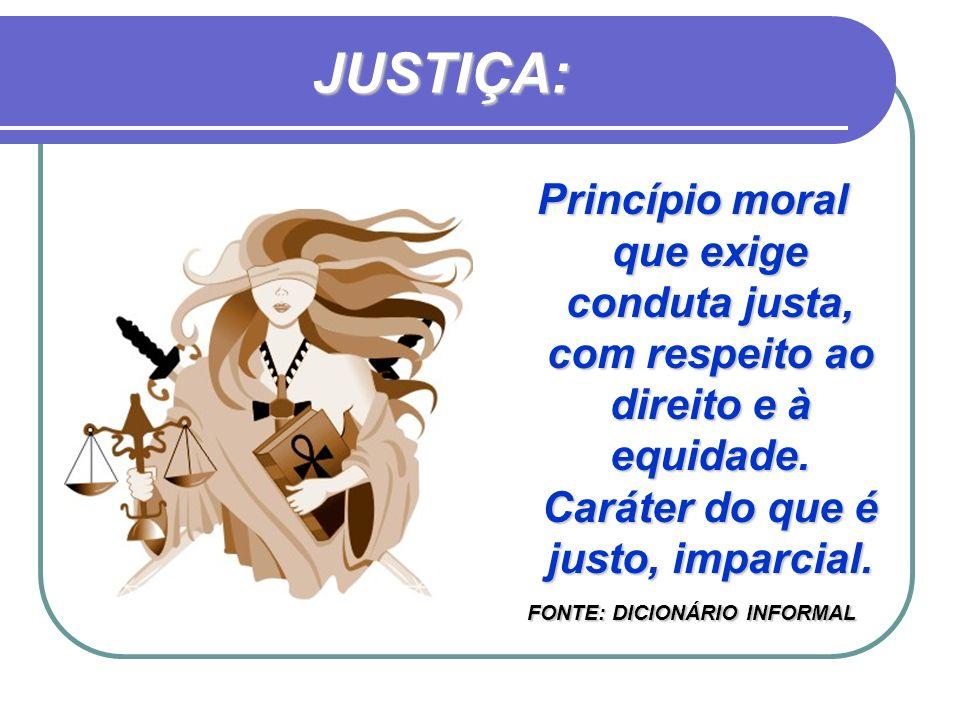 JUSTIÇA: Princípio moral que exige conduta justa, com respeito ao direito e à equidade. Caráter do que é justo, imparcial. FONTE: DICIONÁRIO INFORMAL