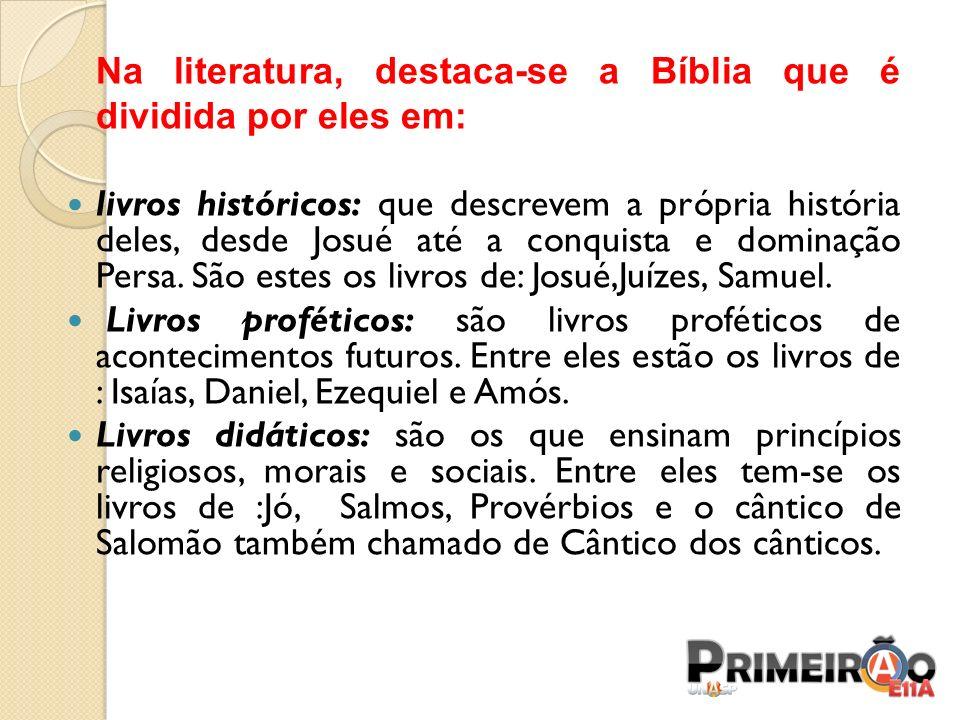 Na literatura, destaca-se a Bíblia que é dividida por eles em: livros históricos: que descrevem a própria história deles, desde Josué até a conquista