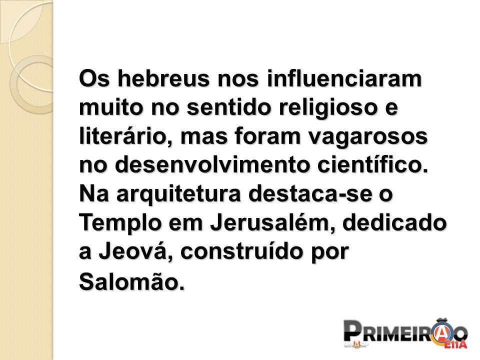 Os hebreus nos influenciaram muito no sentido religioso e literário, mas foram vagarosos no desenvolvimento científico. Na arquitetura destaca-se o Te