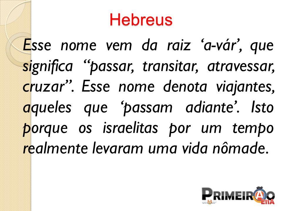 Hebreus Esse nome vem da raiz a-vár, que significa passar, transitar, atravessar, cruzar. Esse nome denota viajantes, aqueles que passam adiante. Isto
