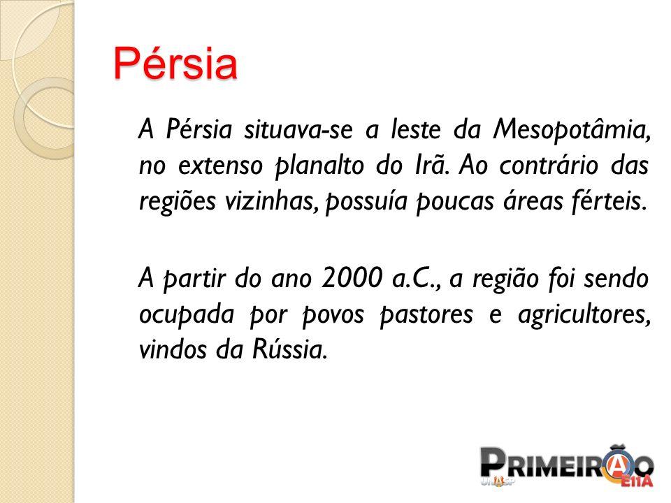 Pérsia A Pérsia situava-se a leste da Mesopotâmia, no extenso planalto do Irã. Ao contrário das regiões vizinhas, possuía poucas áreas férteis. A part