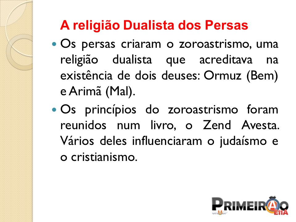 A religião Dualista dos Persas Os persas criaram o zoroastrismo, uma religião dualista que acreditava na existência de dois deuses: Ormuz (Bem) e Arim
