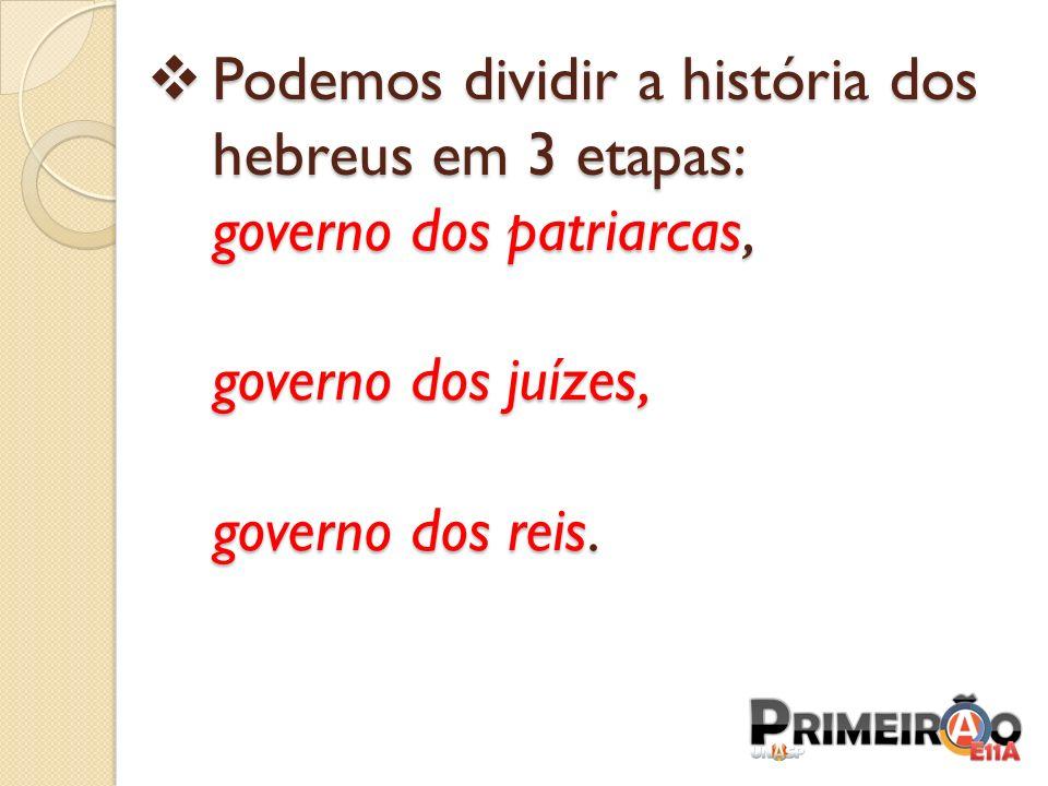 Podemos dividir a história dos hebreus em 3 etapas: governo dos patriarcas, governo dos juízes, governo dos reis. Podemos dividir a história dos hebre
