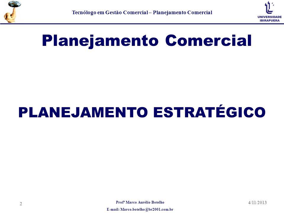 Profª Marco Aurélio Botelho E-mail: Marco.botelho@br2001.com.br Tecnólogo em Gestão Comercial – Planejamento Comercial 4/11/2013 13 FASE IV – PLANEJAMENTO ESTRATÉGICO CONTROLE E AVALIAÇÃO – INDICADORES DE DESEMPENHO PREVIAMENTE ESTABELECIDOS.
