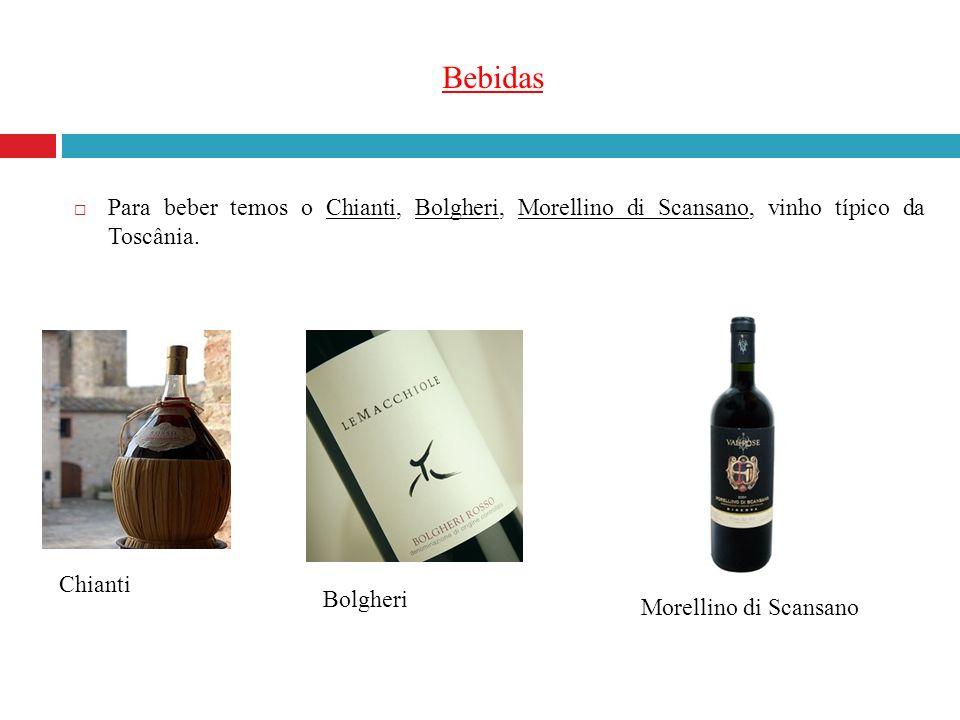 Bebidas Para beber temos o Chianti, Bolgheri, Morellino di Scansano, vinho típico da Toscânia. Chianti Bolgheri Morellino di Scansano