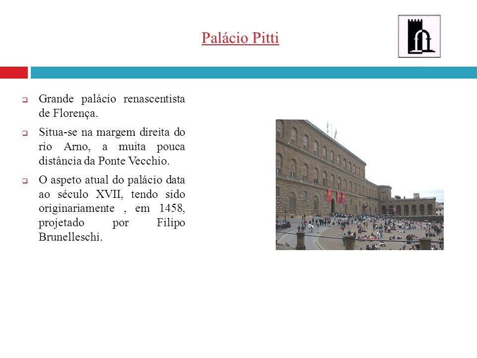 Palácio Pitti Grande palácio renascentista de Florença. Situa-se na margem direita do rio Arno, a muita pouca distância da Ponte Vecchio. O aspeto atu
