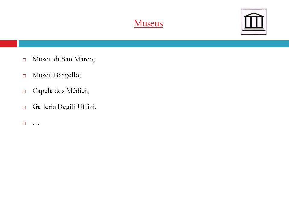 Museus Museu di San Marco; Museu Bargello; Capela dos Médici; Galleria Degili Uffizi; …