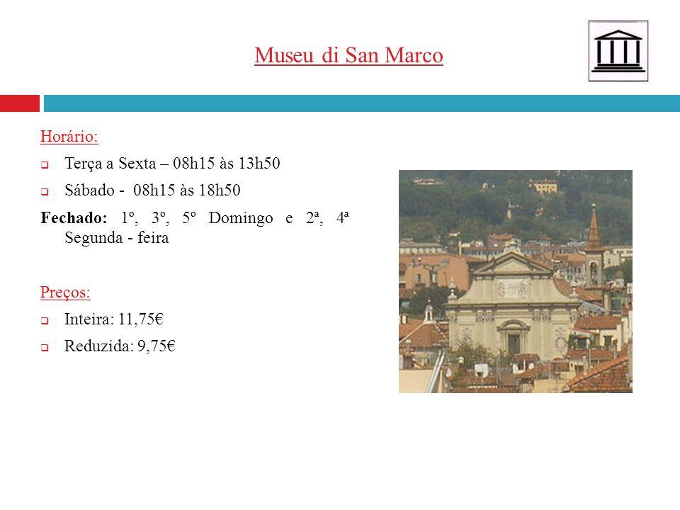 Museu di San Marco Horário: Terça a Sexta – 08h15 às 13h50 Sábado - 08h15 às 18h50 Fechado: 1º, 3º, 5º Domingo e 2ª, 4ª Segunda - feira Preços: Inteir