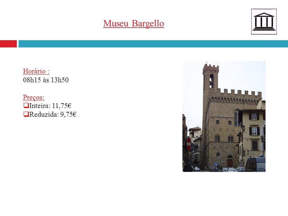 Museu Bargello Horário : 08h15 às 13h50 Preços: Inteira: 11,75 Reduzida: 9,75