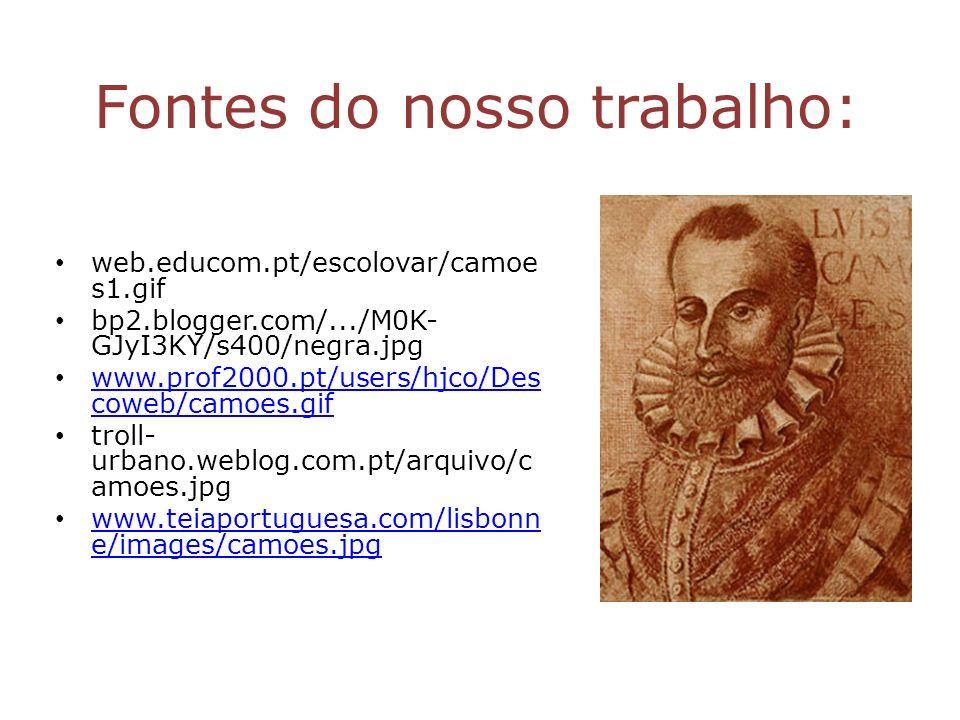 Fontes do nosso trabalho: web.educom.pt/escolovar/camoe s1.gif bp2.blogger.com/.../M0K- GJyI3KY/s400/negra.jpg www.prof2000.pt/users/hjco/Des coweb/ca
