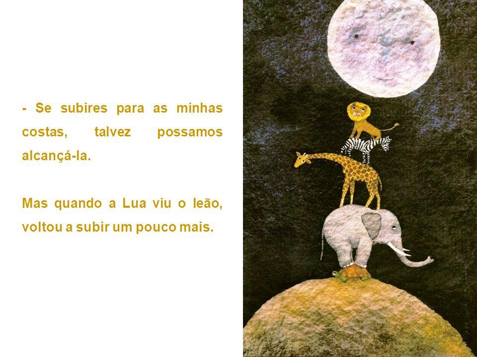 - Se subires para as minhas costas, talvez possamos alcançá-la. Mas quando a Lua viu o leão, voltou a subir um pouco mais.