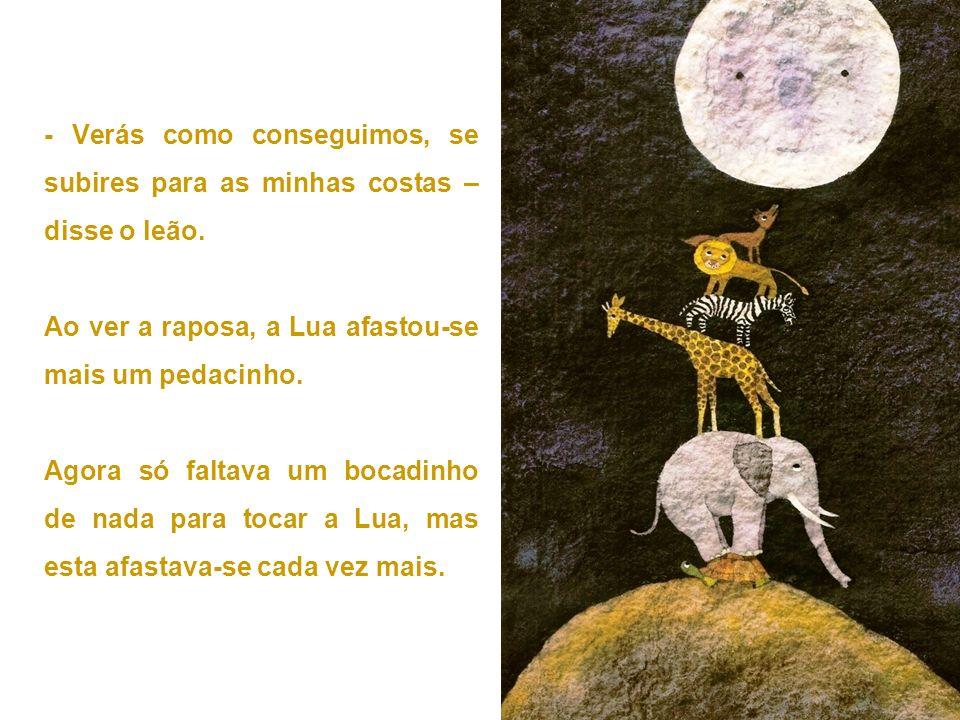 - Verás como conseguimos, se subires para as minhas costas – disse o leão. Ao ver a raposa, a Lua afastou-se mais um pedacinho. Agora só faltava um bo