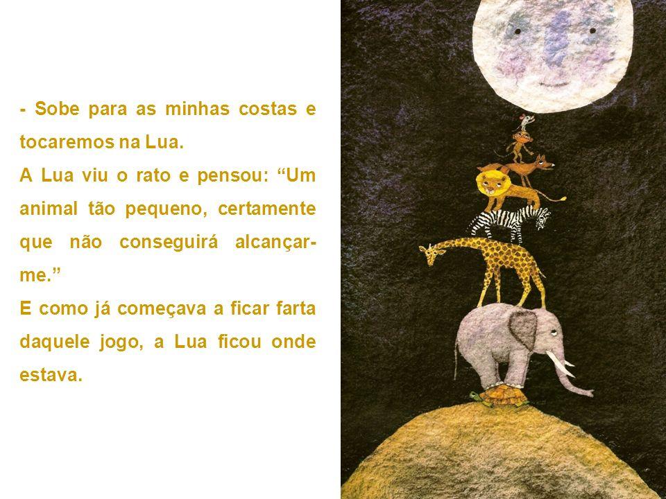 - Sobe para as minhas costas e tocaremos na Lua. A Lua viu o rato e pensou: Um animal tão pequeno, certamente que não conseguirá alcançar- me. E como