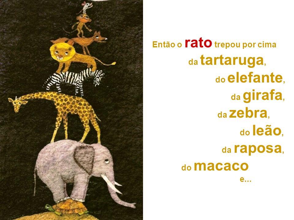Então o rato trepou por cima da tartaruga, do elefante, da girafa, da zebra, do leão, da raposa, do macaco e...
